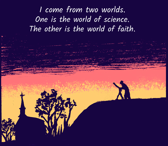 I come from two worlds. One is the world of science. The other is the world of faith.