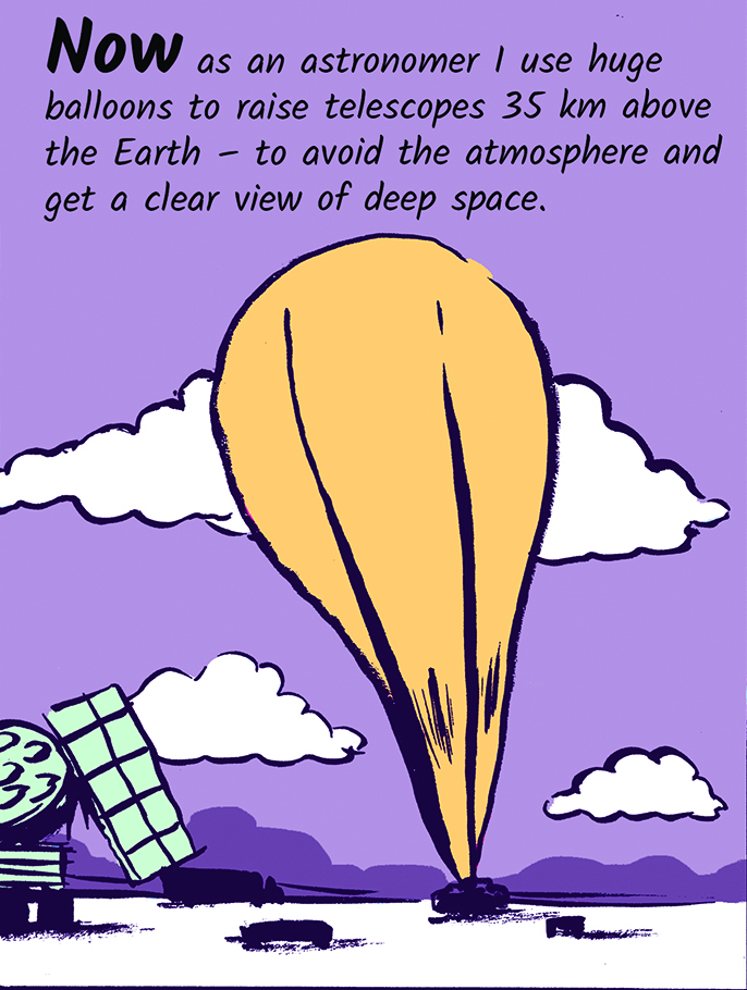Now as an astronomer I use huge balloons to raise telescopes 35km above the Earth - to avoid the atmosphere and get a clear view of deep space.