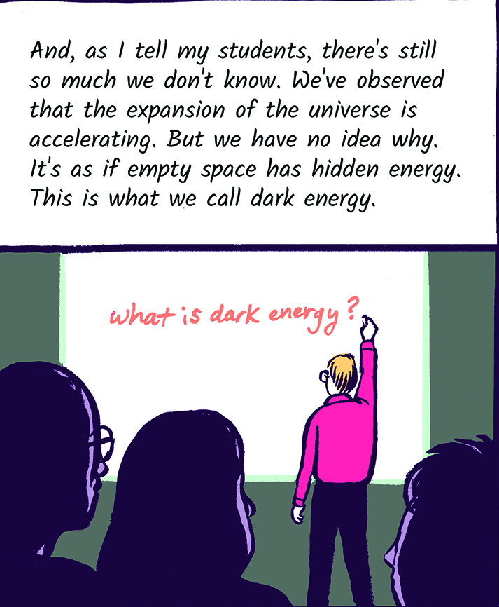 And, as I tell my students, there's still so much we don't know. We've observed that the expansion of the universe is accelerating. But we have no idea why. It's as if empty space has hidden energy. This is what we call dark energy.