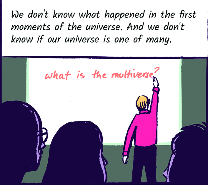 We don't know what happened in the first moments of the universe. And we don't know if our universe is one of many.