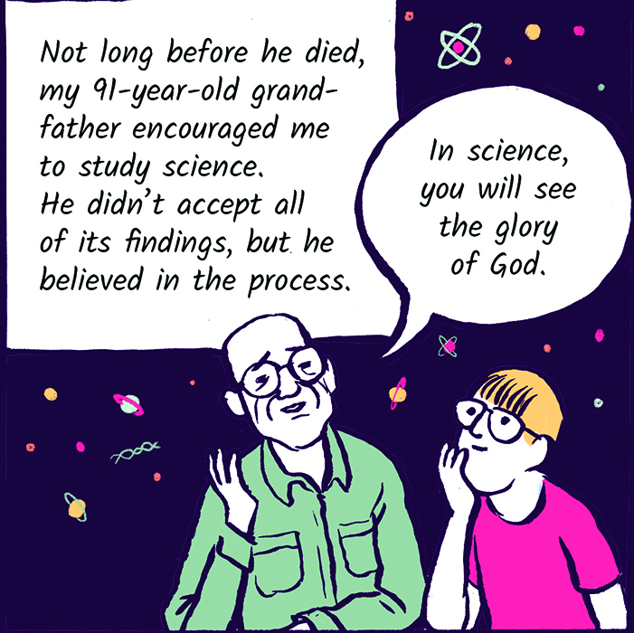 Not long before he died, my 91-year-old grandfather encouraged me to study science. He didn't accept all of its findings, but he believed in the process.