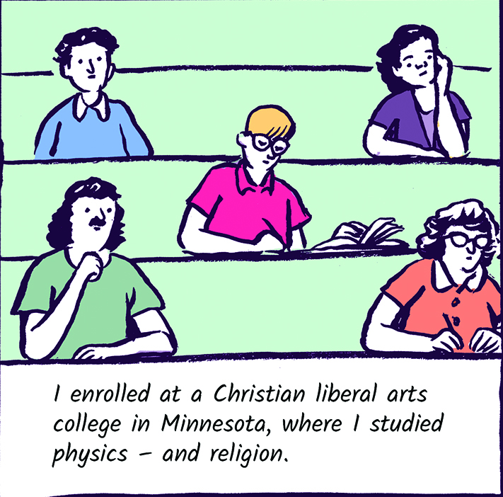 I enrolled at a Christian liberal arts college in Minnesota, where I studied physics - and religion.