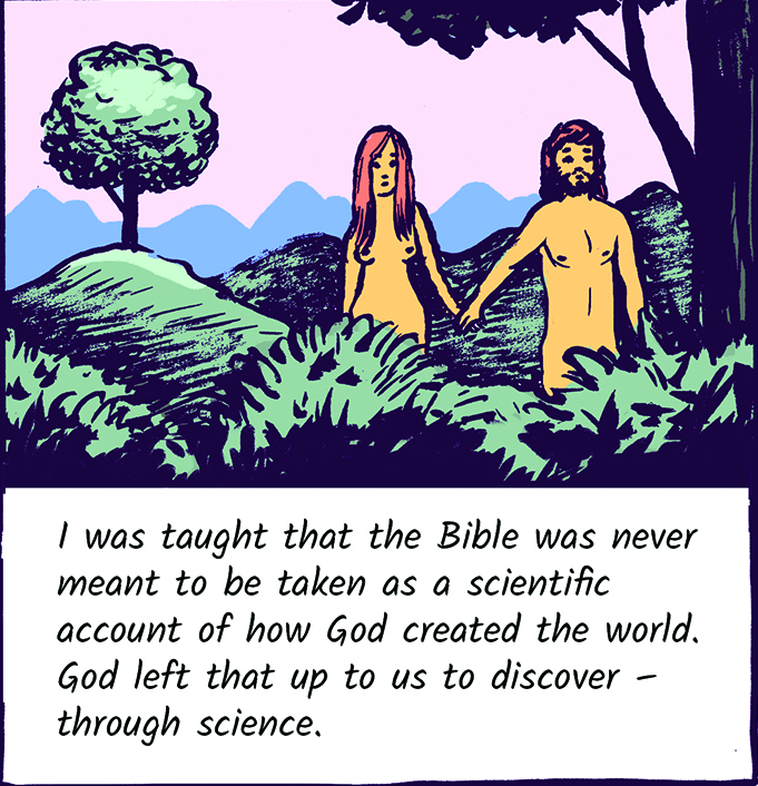 I was taught that the Bible was never meant to be taken as a scientific account of how God created the world. God left that up to us to discover - through science.